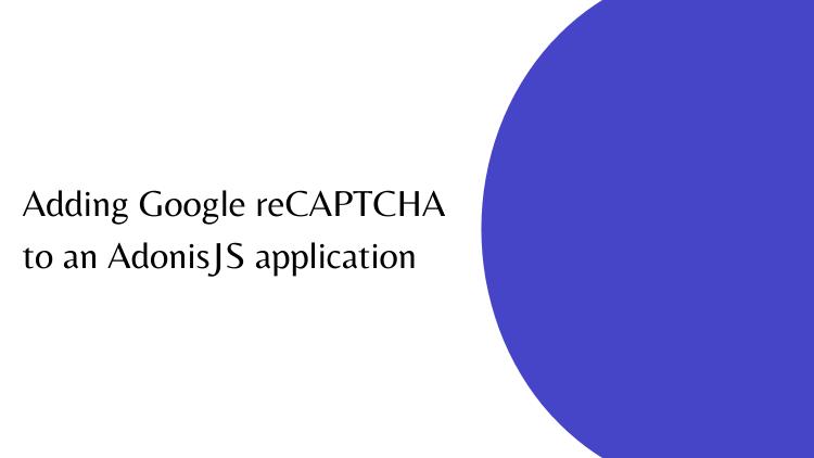 Adding Google reCAPTCHA to an AdonisJS application
