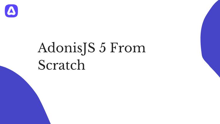 AdonisJS 5 From Scratch