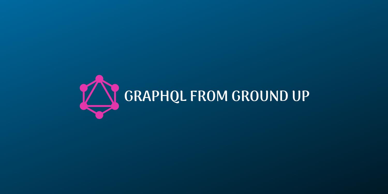 GraphQL from Ground Up
